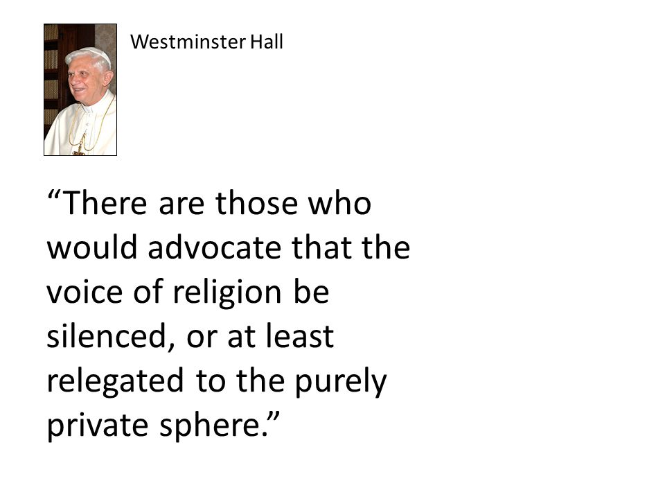 """There are those who would advocate that the voice of religion be silenced, or at least relegated to the purely private sphere."" Westminster Hall"