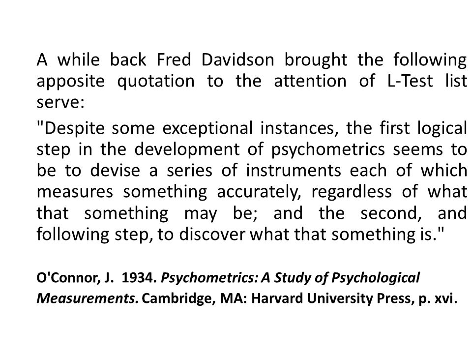 A while back Fred Davidson brought the following apposite quotation to the attention of L-Test list serve: Despite some exceptional instances, the first logical step in the development of psychometrics seems to be to devise a series of instruments each of which measures something accurately, regardless of what that something may be; and the second, and following step, to discover what that something is. O Connor, J.