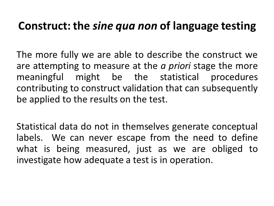 Construct: the sine qua non of language testing The more fully we are able to describe the construct we are attempting to measure at the a priori stage the more meaningful might be the statistical procedures contributing to construct validation that can subsequently be applied to the results on the test.
