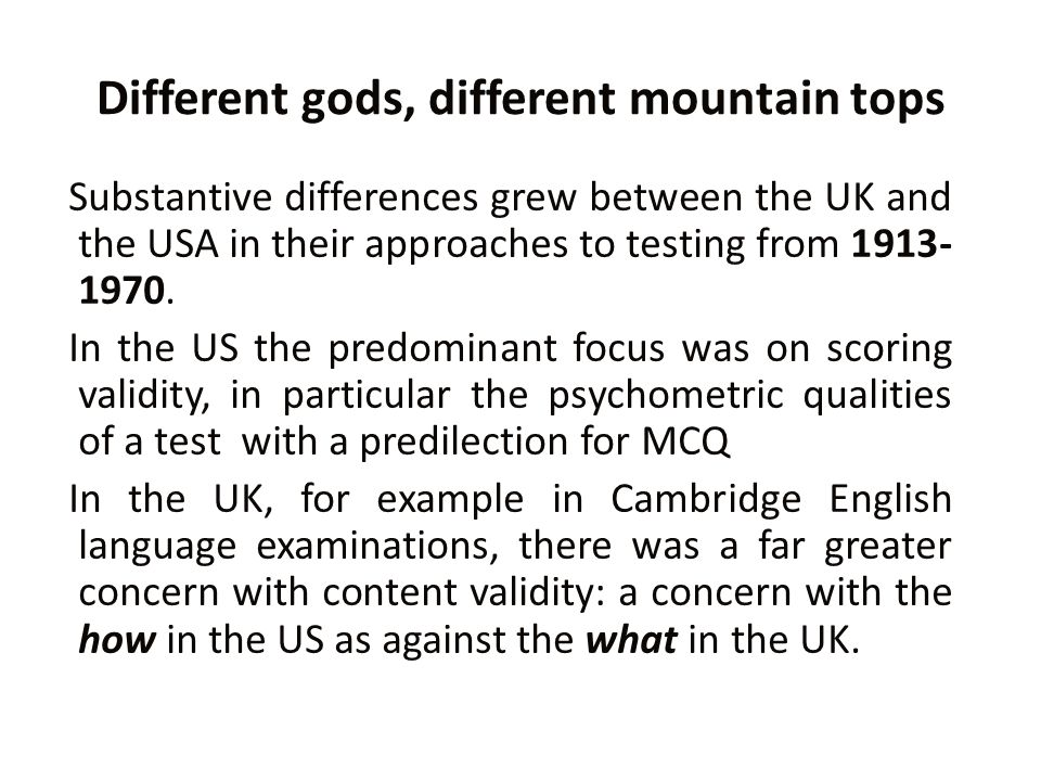 Different gods, different mountain tops Substantive differences grew between the UK and the USA in their approaches to testing from 1913- 1970.