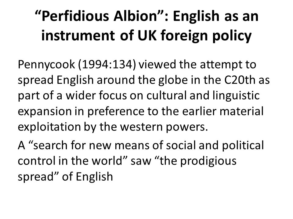 Perfidious Albion : English as an instrument of UK foreign policy Pennycook (1994:134) viewed the attempt to spread English around the globe in the C20th as part of a wider focus on cultural and linguistic expansion in preference to the earlier material exploitation by the western powers.