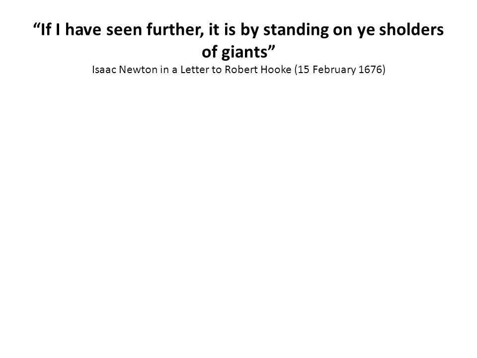 If I have seen further, it is by standing on ye sholders of giants Isaac Newton in a Letter to Robert Hooke (15 February 1676)