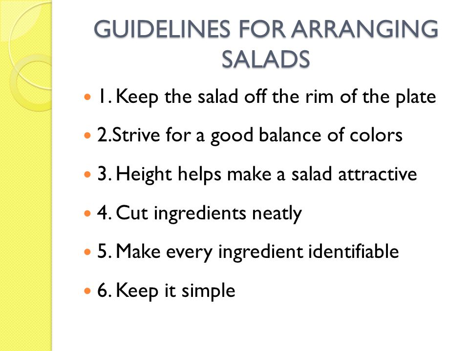 GUIDELINES FOR ARRANGING SALADS 1. Keep the salad off the rim of the plate 2.Strive for a good balance of colors 3. Height helps make a salad attracti