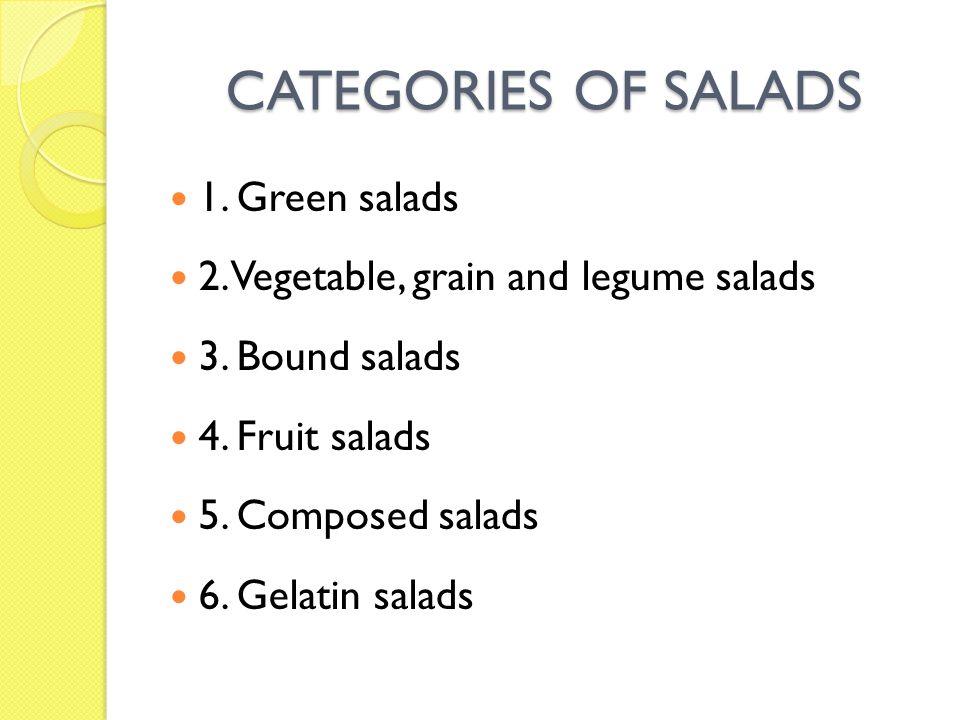 CATEGORIES OF SALADS 1. Green salads 2. Vegetable, grain and legume salads 3. Bound salads 4. Fruit salads 5. Composed salads 6. Gelatin salads
