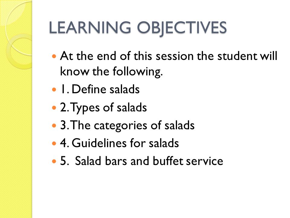 LEARNING OBJECTIVES At the end of this session the student will know the following. 1. Define salads 2. Types of salads 3. The categories of salads 4.