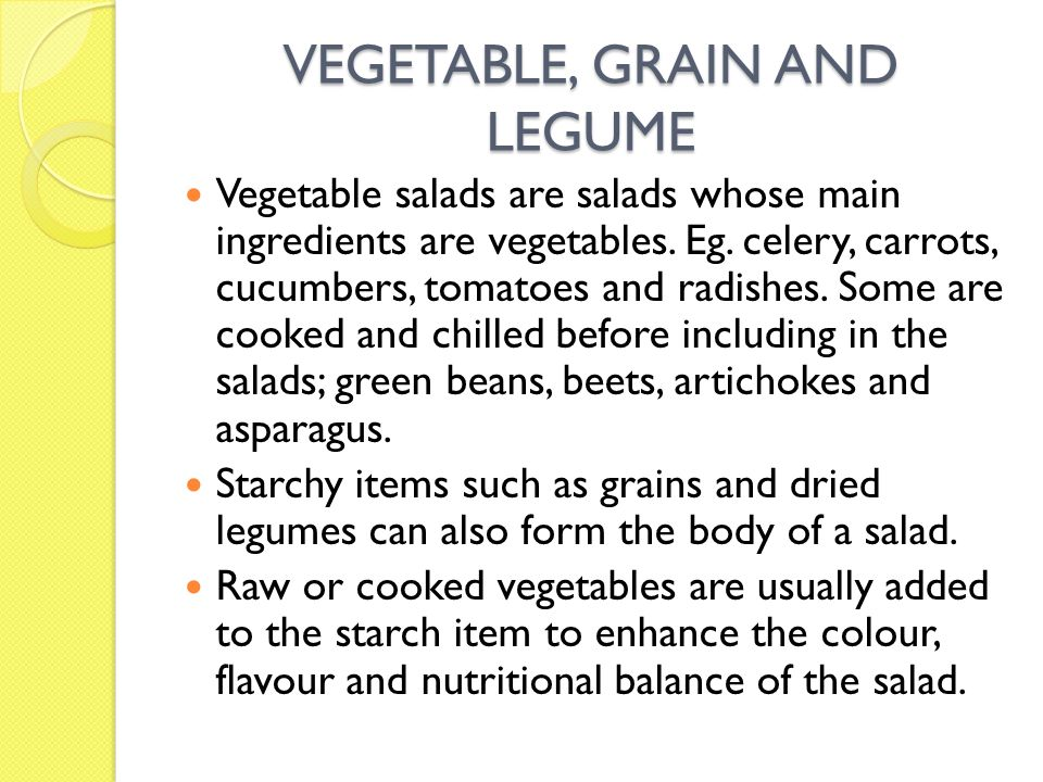 VEGETABLE, GRAIN AND LEGUME Vegetable salads are salads whose main ingredients are vegetables. Eg. celery, carrots, cucumbers, tomatoes and radishes.
