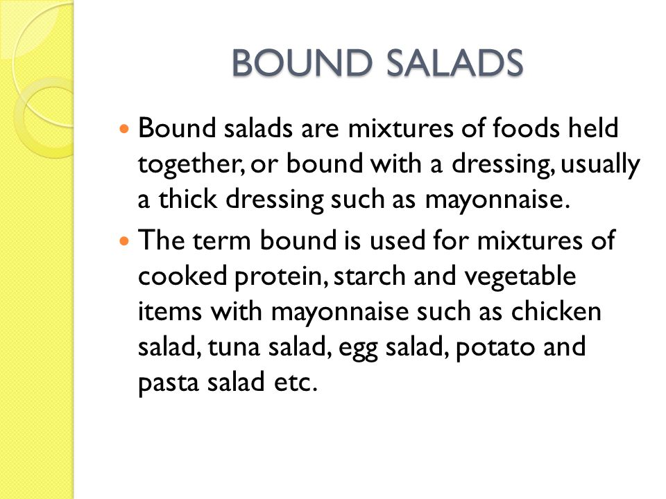 BOUND SALADS Bound salads are mixtures of foods held together, or bound with a dressing, usually a thick dressing such as mayonnaise.