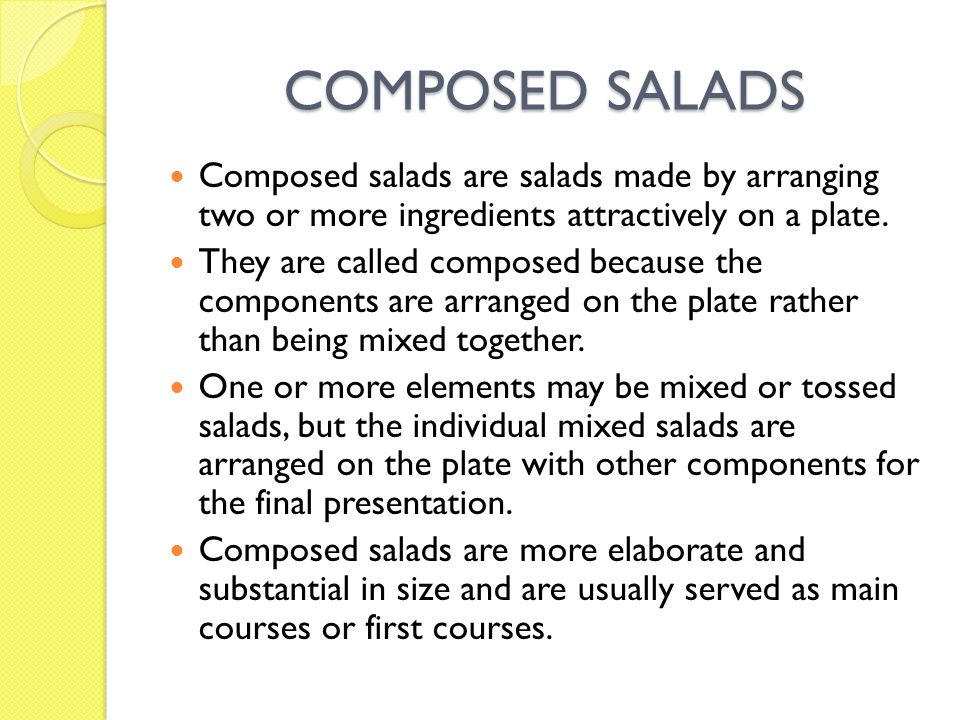 COMPOSED SALADS Composed salads are salads made by arranging two or more ingredients attractively on a plate. They are called composed because the com
