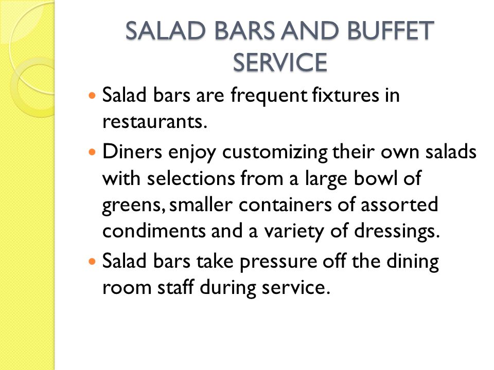 SALAD BARS AND BUFFET SERVICE Salad bars are frequent fixtures in restaurants. Diners enjoy customizing their own salads with selections from a large