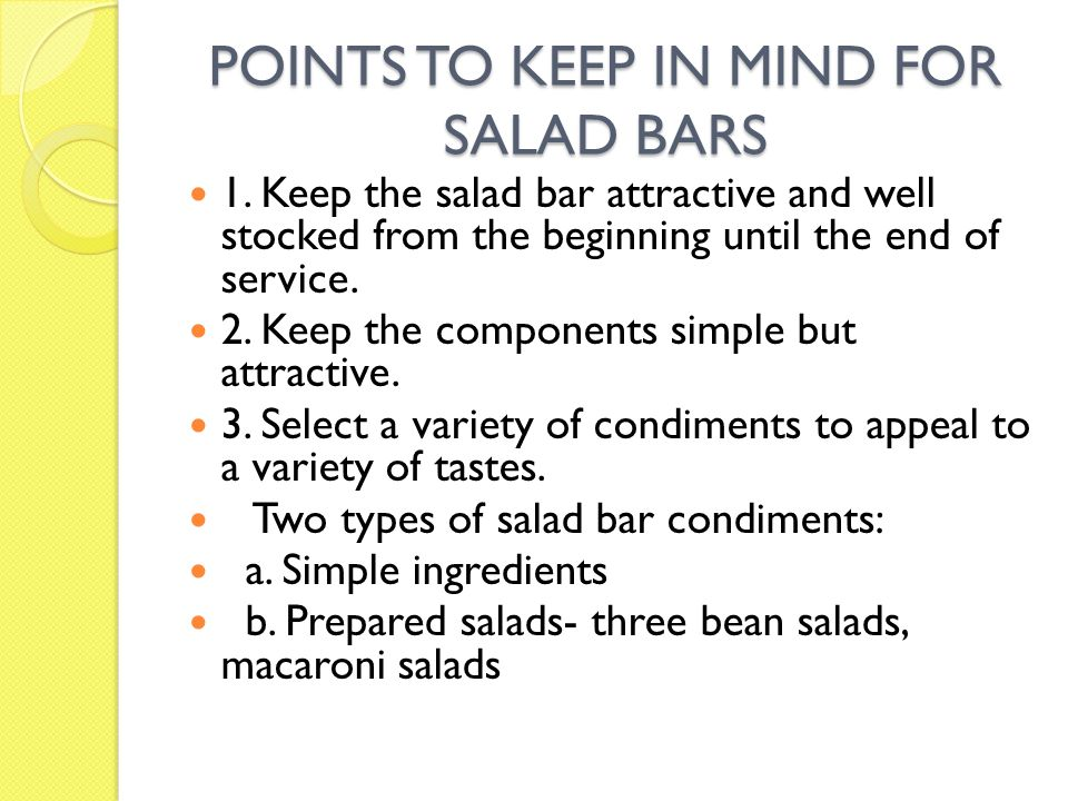 POINTS TO KEEP IN MIND FOR SALAD BARS 1. Keep the salad bar attractive and well stocked from the beginning until the end of service. 2. Keep the compo