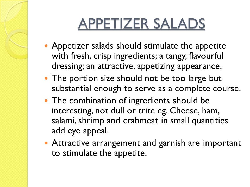 APPETIZER SALADS Appetizer salads should stimulate the appetite with fresh, crisp ingredients; a tangy, flavourful dressing; an attractive, appetizing