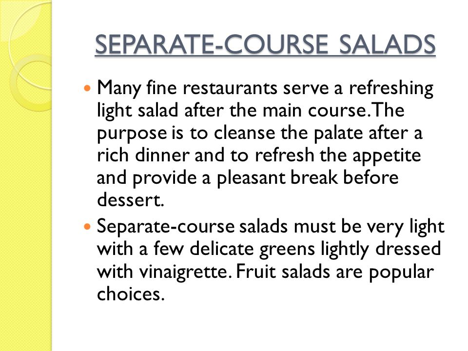 SEPARATE-COURSE SALADS Many fine restaurants serve a refreshing light salad after the main course. The purpose is to cleanse the palate after a rich d