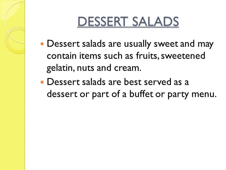 DESSERT SALADS Dessert salads are usually sweet and may contain items such as fruits, sweetened gelatin, nuts and cream. Dessert salads are best serve