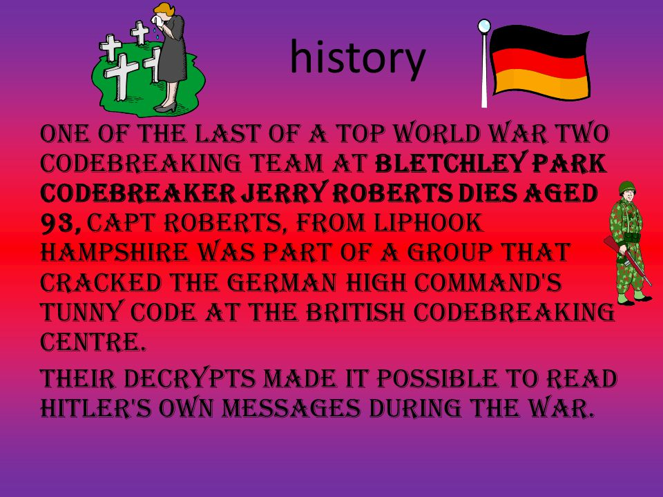 history one of the last of a top World War Two codebreaking team at Bletchley Park codebreaker Jerry Roberts dies aged 93, Capt Roberts, from Liphook Hampshire was part of a group that cracked the German High Command s Tunny code at the British codebreaking centre.