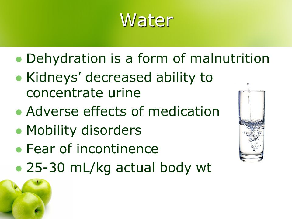 Water Dehydration is a form of malnutrition Kidneys' decreased ability to concentrate urine Adverse effects of medication Mobility disorders Fear of i