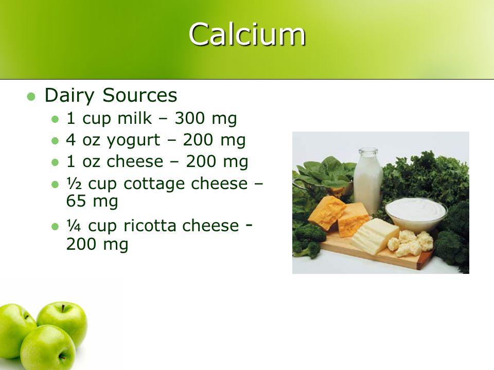 Calcium Dairy Sources 1 cup milk – 300 mg 4 oz yogurt – 200 mg 1 oz cheese – 200 mg ½ cup cottage cheese – 65 mg ¼ cup ricotta cheese - 200 mg