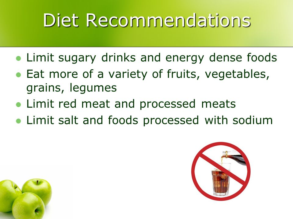 Diet Recommendations Limit sugary drinks and energy dense foods Eat more of a variety of fruits, vegetables, grains, legumes Limit red meat and proces