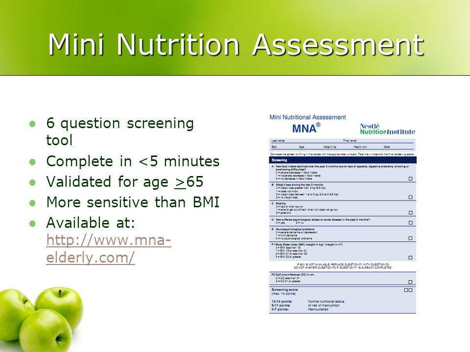 Mini Nutrition Assessment 6 question screening tool Complete in <5 minutes Validated for age >65 More sensitive than BMI Available at: http://www.mna-