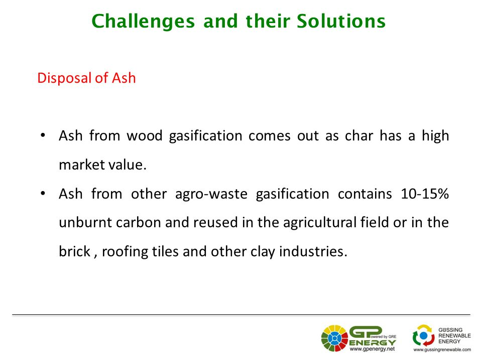 Challenges and their Solutions Disposal of Ash Ash from wood gasification comes out as char has a high market value.