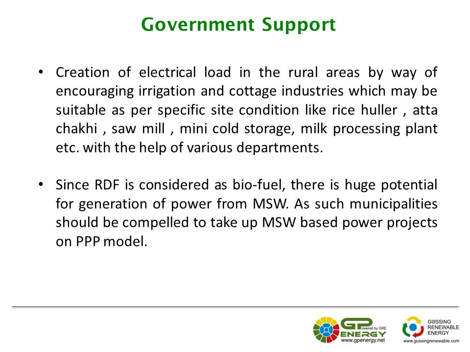 Government Support Creation of electrical load in the rural areas by way of encouraging irrigation and cottage industries which may be suitable as per specific site condition like rice huller, atta chakhi, saw mill, mini cold storage, milk processing plant etc.