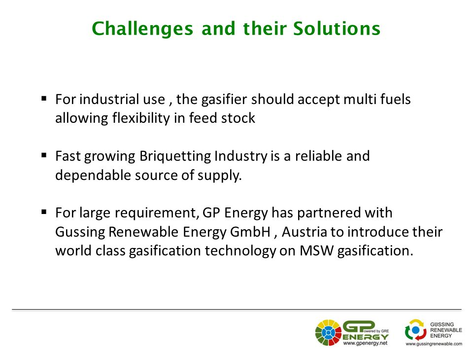 Challenges and their Solutions  For industrial use, the gasifier should accept multi fuels allowing flexibility in feed stock  Fast growing Briquetting Industry is a reliable and dependable source of supply.