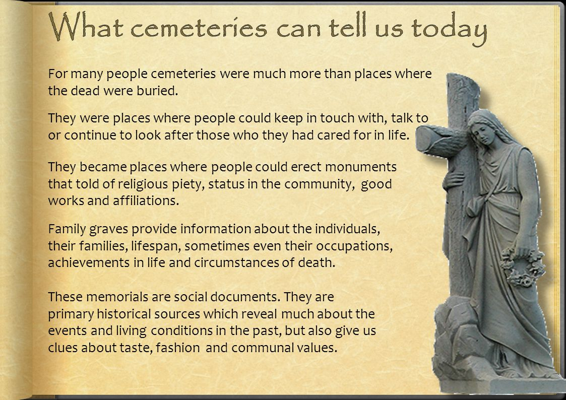 For many people cemeteries were much more than places where the dead were buried. They were places where people could keep in touch with, talk to or c