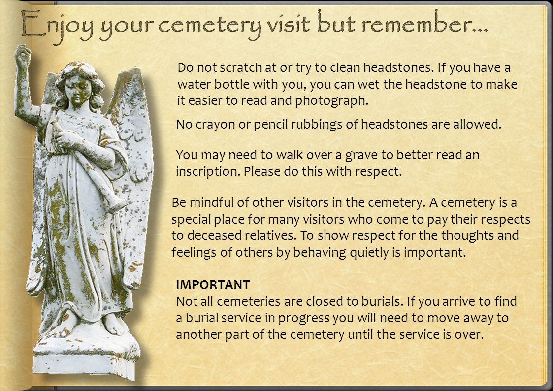 Do not scratch at or try to clean headstones. If you have a water bottle with you, you can wet the headstone to make it easier to read and photograph.