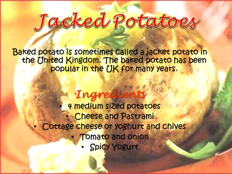 Baked potato is sometimes called a jacket potato in the United Kingdom.