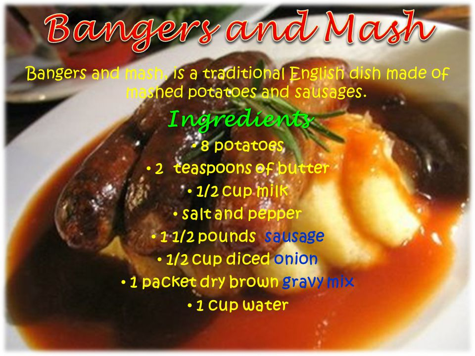 Bangers and mash, is a traditional English dish made of mashed potatoes and sausages.Ingredients 8 potatoes 2 teaspoons of butter 1/2 cup milk salt and pepper 1 1/2 pounds sausage 1/2 cup diced onion 1 packet dry brown gravy mix 1 cup water