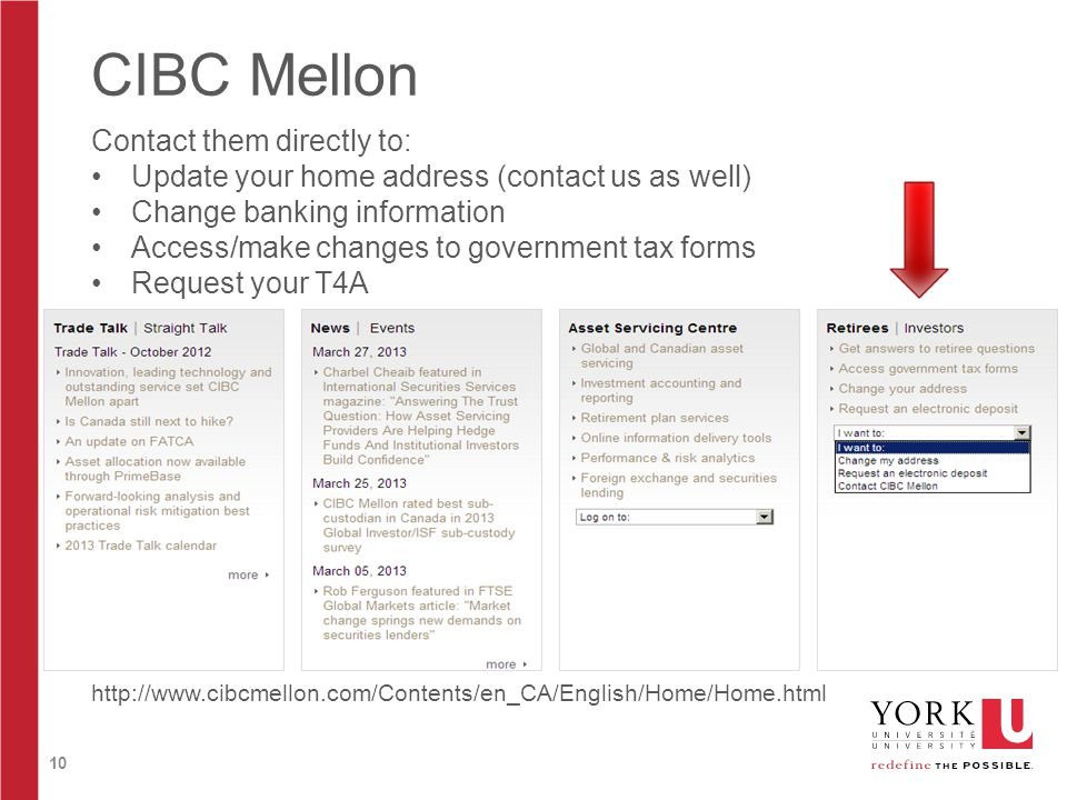 10 CIBC Mellon http://www.cibcmellon.com/Contents/en_CA/English/Home/Home.html Contact them directly to: Update your home address (contact us as well) Change banking information Access/make changes to government tax forms Request your T4A