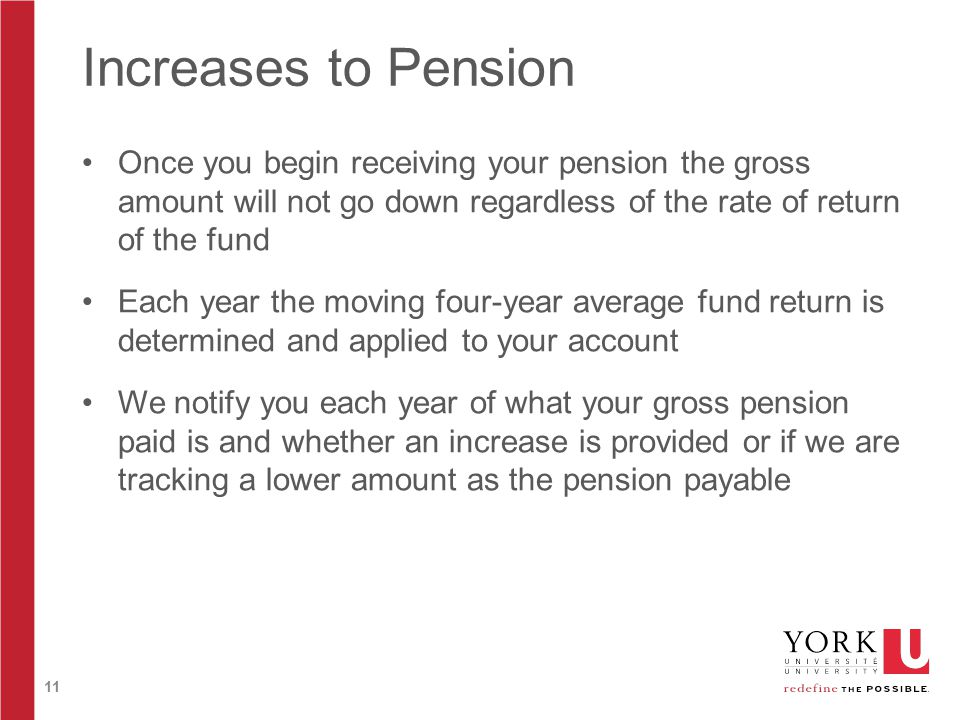 11 Increases to Pension Once you begin receiving your pension the gross amount will not go down regardless of the rate of return of the fund Each year