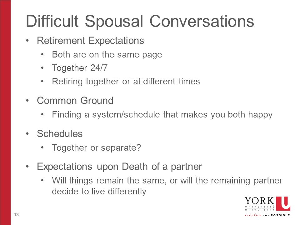 13 Difficult Spousal Conversations Retirement Expectations Both are on the same page Together 24/7 Retiring together or at different times Common Ground Finding a system/schedule that makes you both happy Schedules Together or separate.