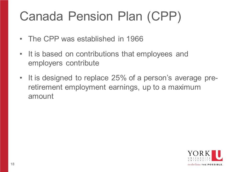 18 Canada Pension Plan (CPP) The CPP was established in 1966 It is based on contributions that employees and employers contribute It is designed to re