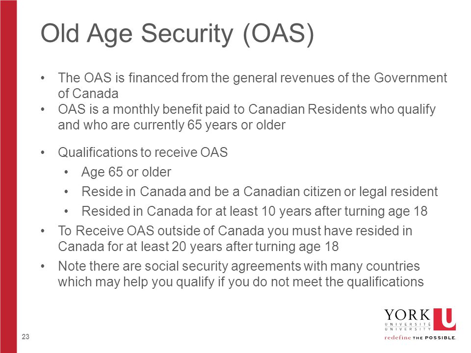 23 Old Age Security (OAS) The OAS is financed from the general revenues of the Government of Canada OAS is a monthly benefit paid to Canadian Residents who qualify and who are currently 65 years or older Qualifications to receive OAS Age 65 or older Reside in Canada and be a Canadian citizen or legal resident Resided in Canada for at least 10 years after turning age 18 To Receive OAS outside of Canada you must have resided in Canada for at least 20 years after turning age 18 Note there are social security agreements with many countries which may help you qualify if you do not meet the qualifications