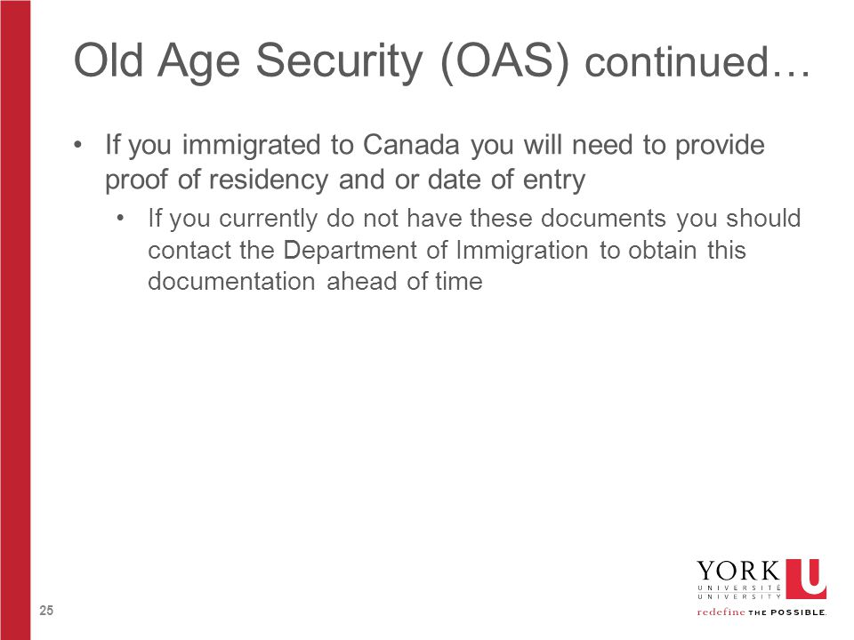 25 Old Age Security (OAS) continued… If you immigrated to Canada you will need to provide proof of residency and or date of entry If you currently do