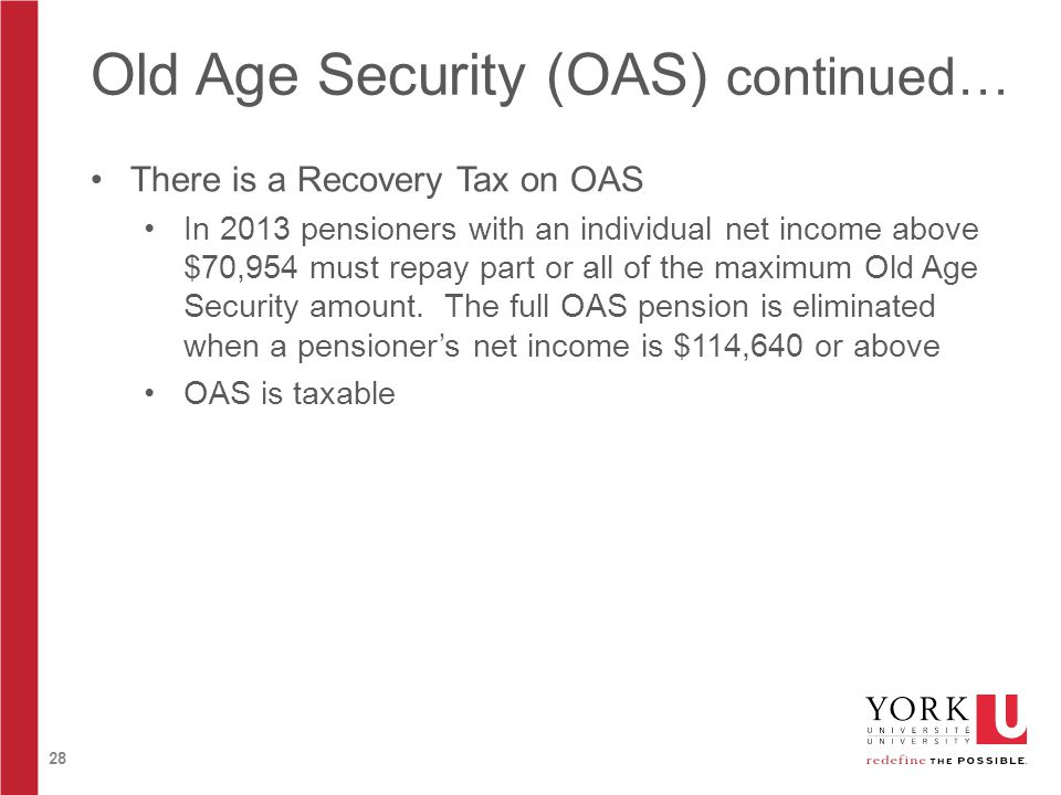 28 Old Age Security (OAS) continued… There is a Recovery Tax on OAS In 2013 pensioners with an individual net income above $70,954 must repay part or all of the maximum Old Age Security amount.