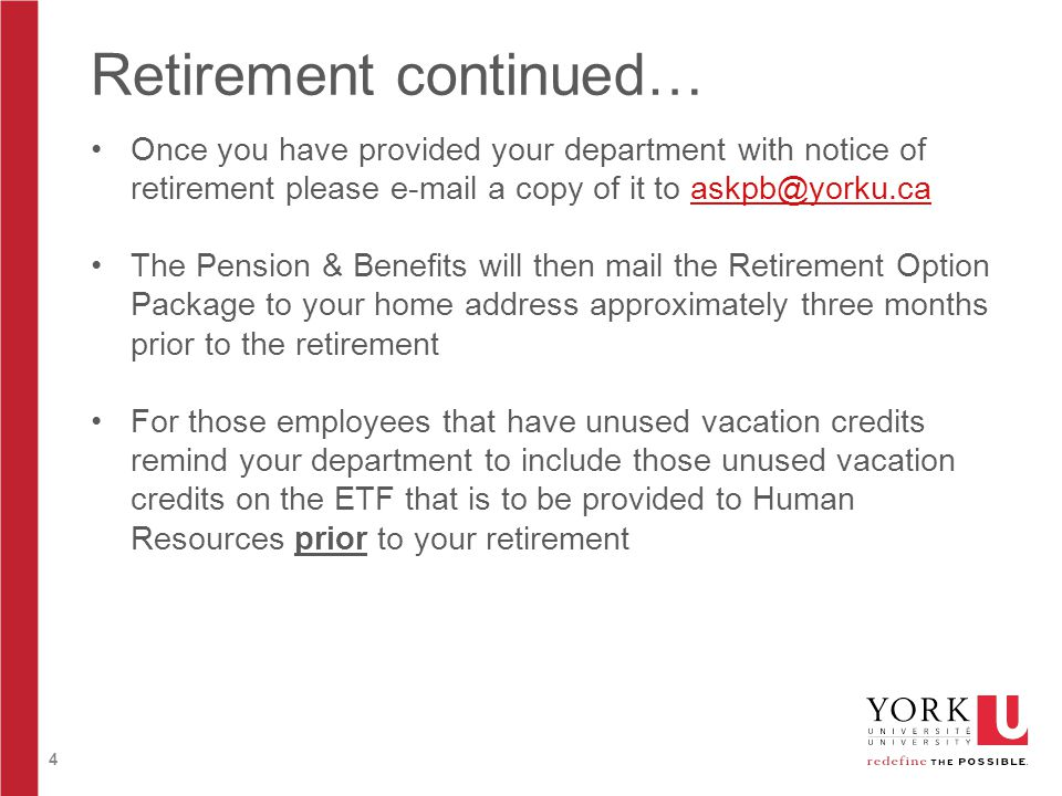 4 Retirement continued… Once you have provided your department with notice of retirement please e-mail a copy of it to askpb@yorku.caaskpb@yorku.ca The Pension & Benefits will then mail the Retirement Option Package to your home address approximately three months prior to the retirement For those employees that have unused vacation credits remind your department to include those unused vacation credits on the ETF that is to be provided to Human Resources prior to your retirement