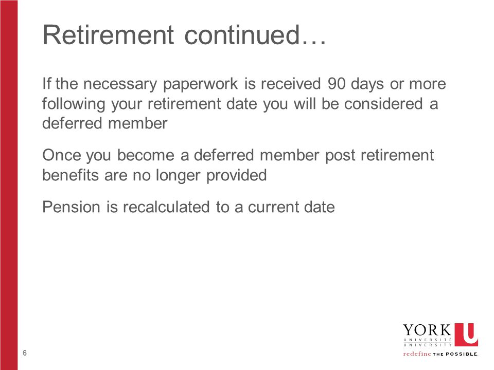6 Retirement continued… If the necessary paperwork is received 90 days or more following your retirement date you will be considered a deferred member Once you become a deferred member post retirement benefits are no longer provided Pension is recalculated to a current date