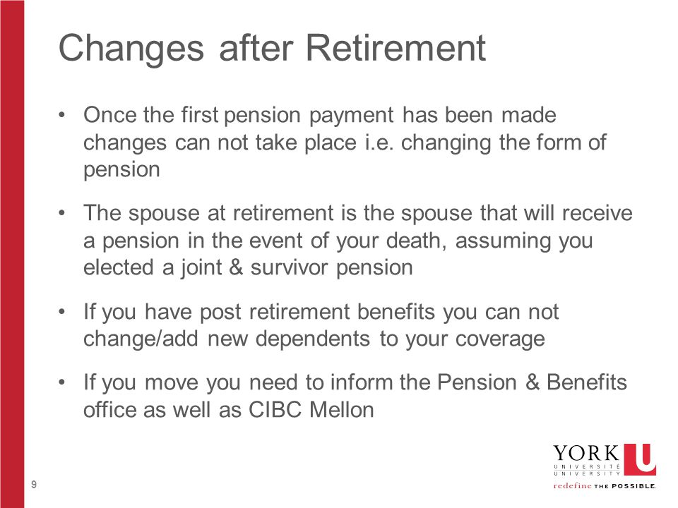 9 Changes after Retirement Once the first pension payment has been made changes can not take place i.e.