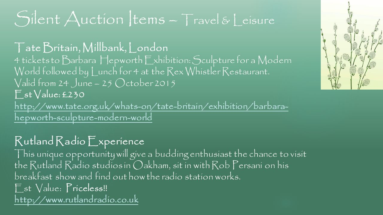Silent Auction Items – Travel & Leisure Tate Britain, Millbank, London 4 tickets to Barbara Hepworth Exhibition: Sculpture for a Modern World followed by Lunch for 4 at the Rex Whistler Restaurant.