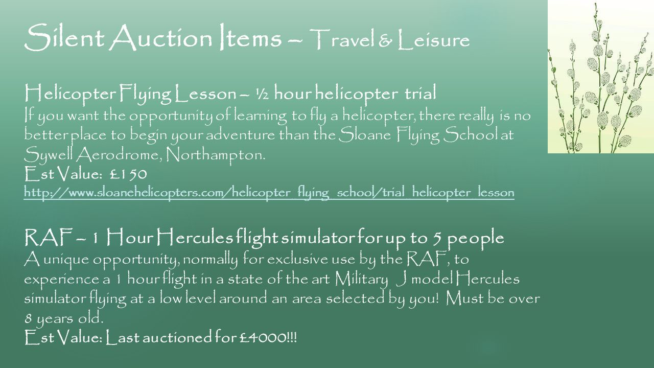Silent Auction Items – Travel & Leisure Helicopter Flying Lesson – ½ hour helicopter trial If you want the opportunity of learning to fly a helicopter, there really is no better place to begin your adventure than the Sloane Flying School at Sywell Aerodrome, Northampton.