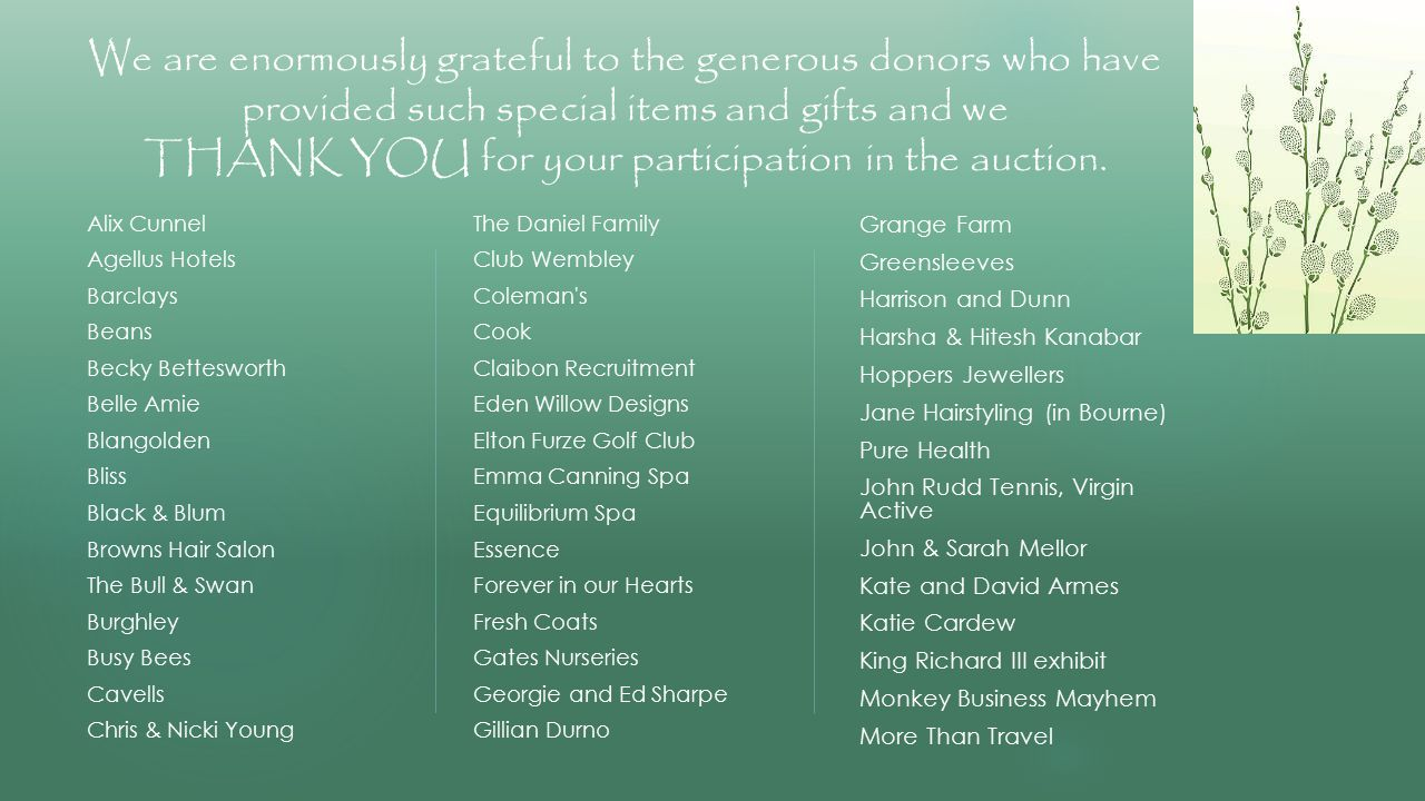 We are enormously grateful to the generous donors who have provided such special items and gifts and we THANK YOU for your participation in the auction.