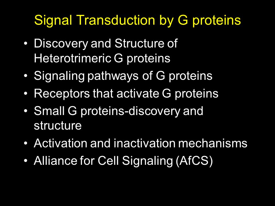 Signal Transduction by G proteins Discovery and Structure of Heterotrimeric G proteins Signaling pathways of G proteins Receptors that activate G proteins Small G proteins-discovery and structure Activation and inactivation mechanisms Alliance for Cell Signaling (AfCS)