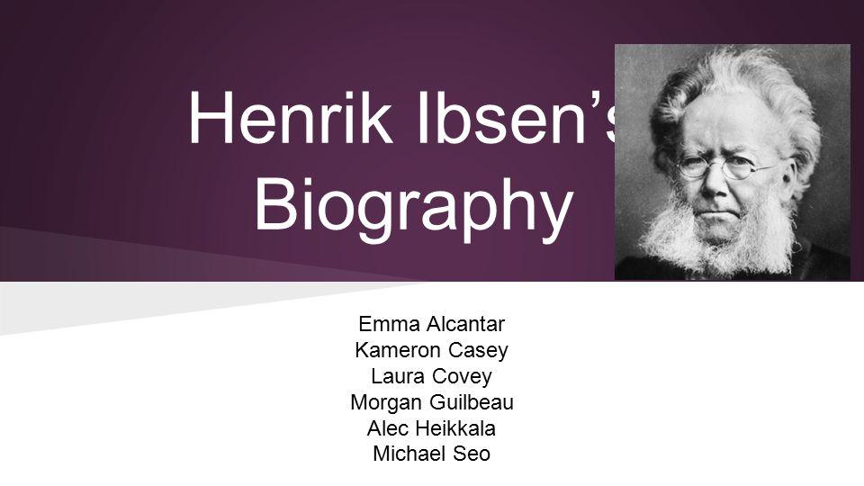 Henrik Ibsen's Biography Emma Alcantar Kameron Casey Laura Covey Morgan Guilbeau Alec Heikkala Michael Seo