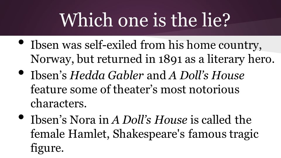Which one is the lie? Ibsen was self-exiled from his home country, Norway, but returned in 1891 as a literary hero. Ibsen's Hedda Gabler and A Doll's