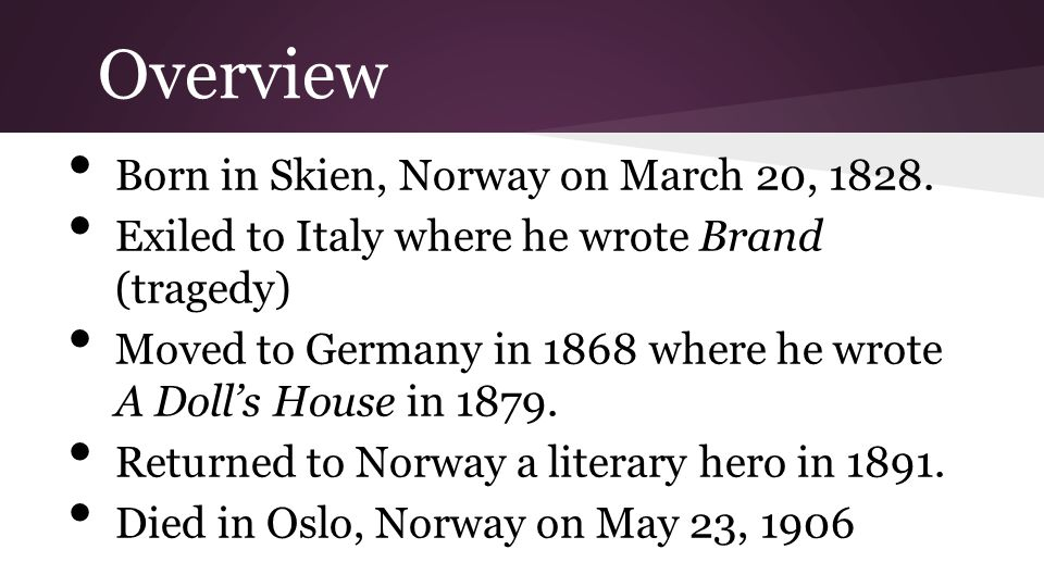 Overview Born in Skien, Norway on March 20, 1828. Exiled to Italy where he wrote Brand (tragedy) Moved to Germany in 1868 where he wrote A Doll's Hous