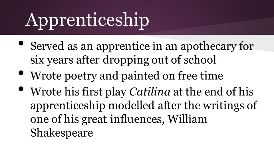 Apprenticeship Served as an apprentice in an apothecary for six years after dropping out of school Wrote poetry and painted on free time Wrote his fir