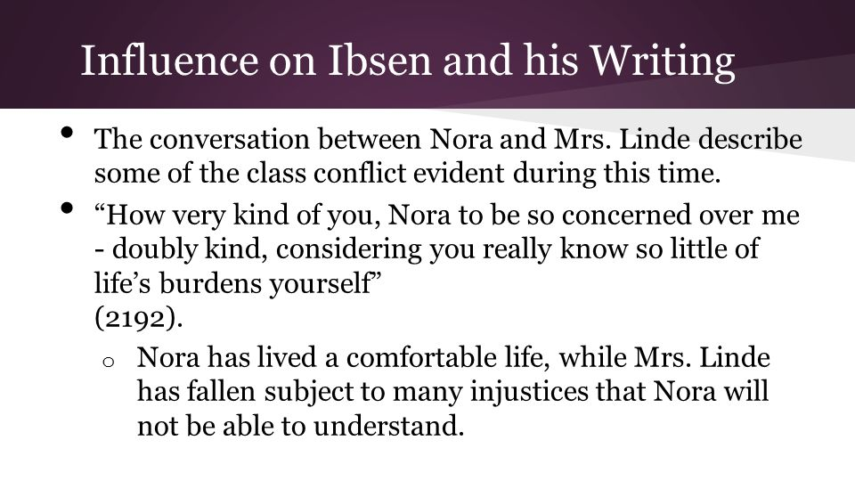 """Influence on Ibsen and his Writing The conversation between Nora and Mrs. Linde describe some of the class conflict evident during this time. """"How ver"""