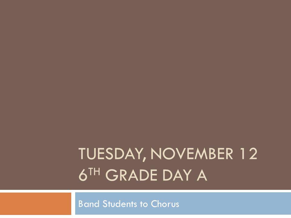 TUESDAY, NOVEMBER 12 6 TH GRADE DAY A Band Students to Chorus