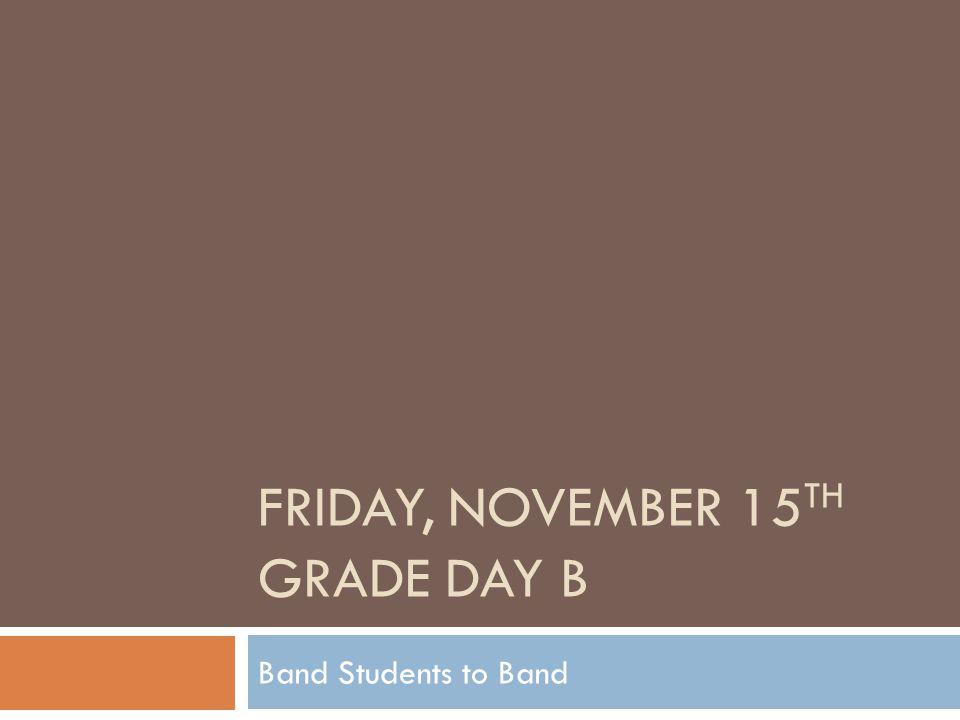 FRIDAY, NOVEMBER 15 TH GRADE DAY B Band Students to Band